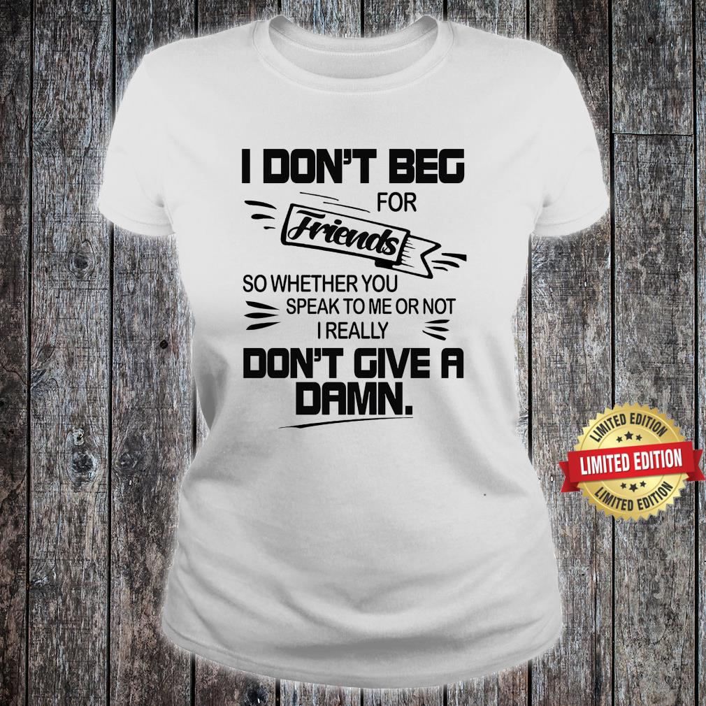 I Don't beg For Friends Don't Give A Dams Shirt ladies tee