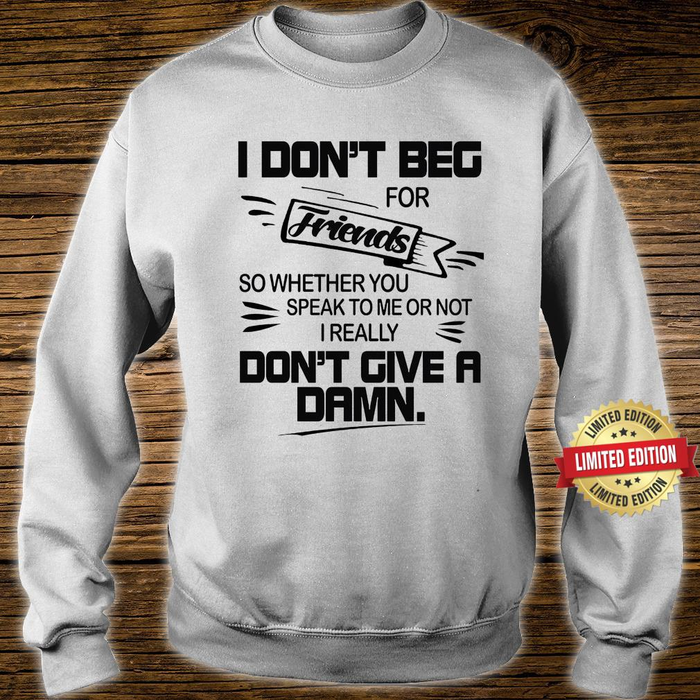 I Don't beg For Friends Don't Give A Dams Shirt sweater