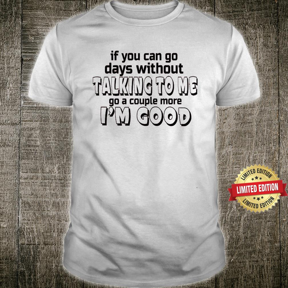 If You Can Go Days Without Talking To Me Go A Couple More i'm Good Shirt