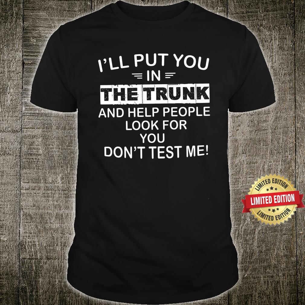I'll Put You In The Trunk And Help People Look Shirt