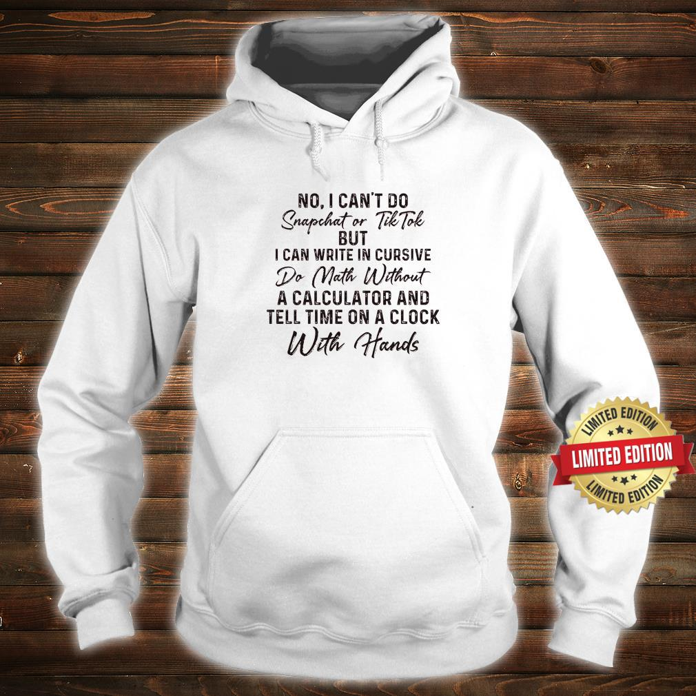 No I Can't Do Snapchet Or Tiktok But I Can Write In Cursive Do Math Without A Calculator Shirt hoodie