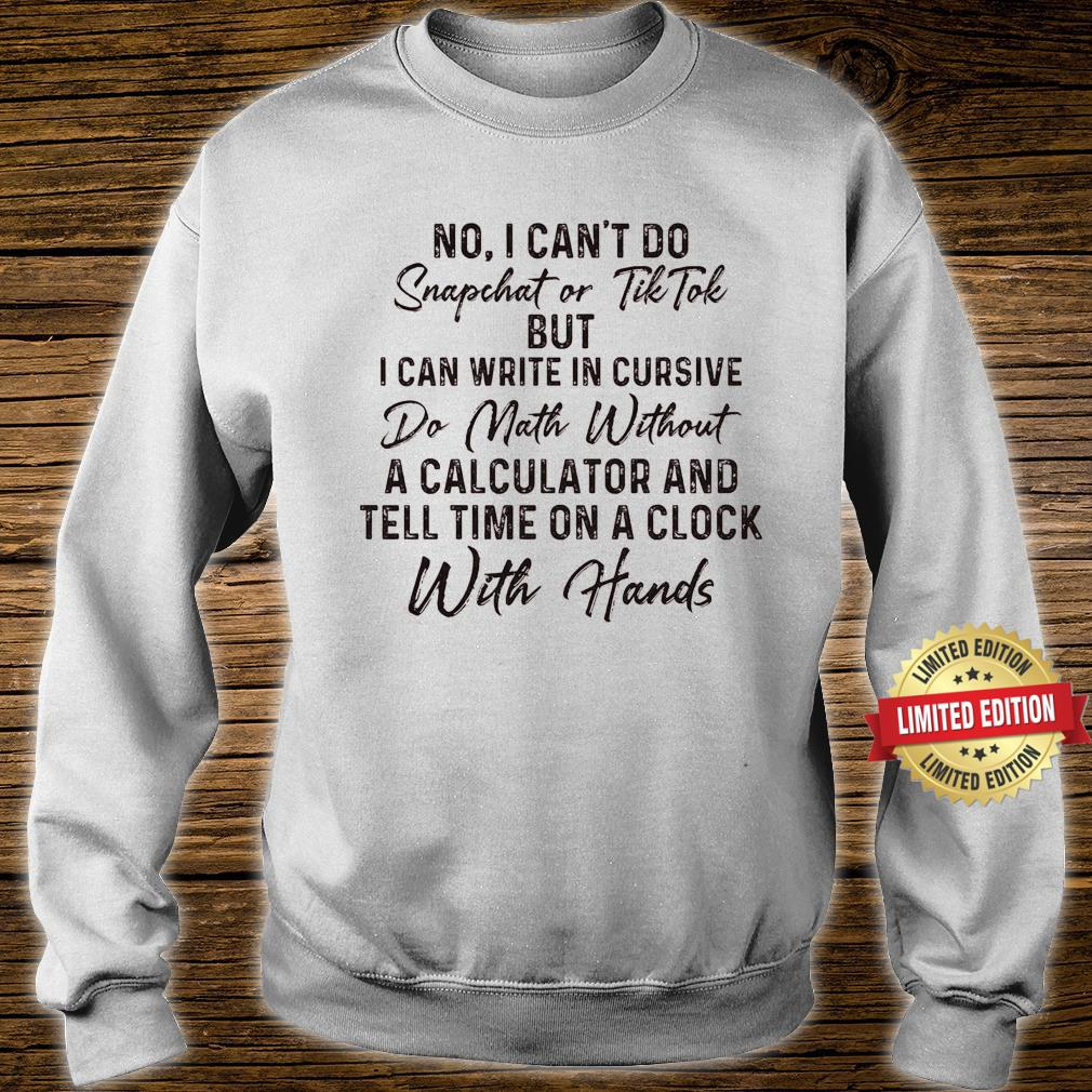 No I Can't Do Snapchet Or Tiktok But I Can Write In Cursive Do Math Without A Calculator Shirt sweater