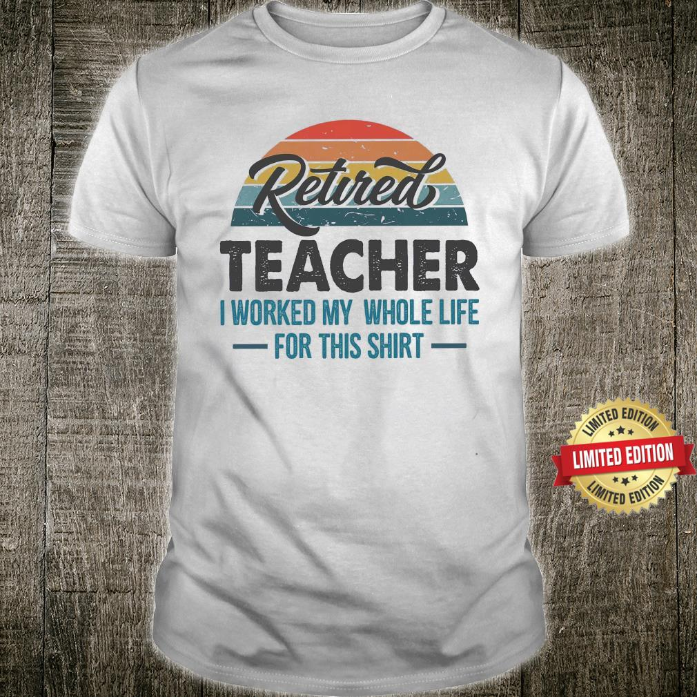 Retired Teacher I Worked My Whole Life For This Shirt