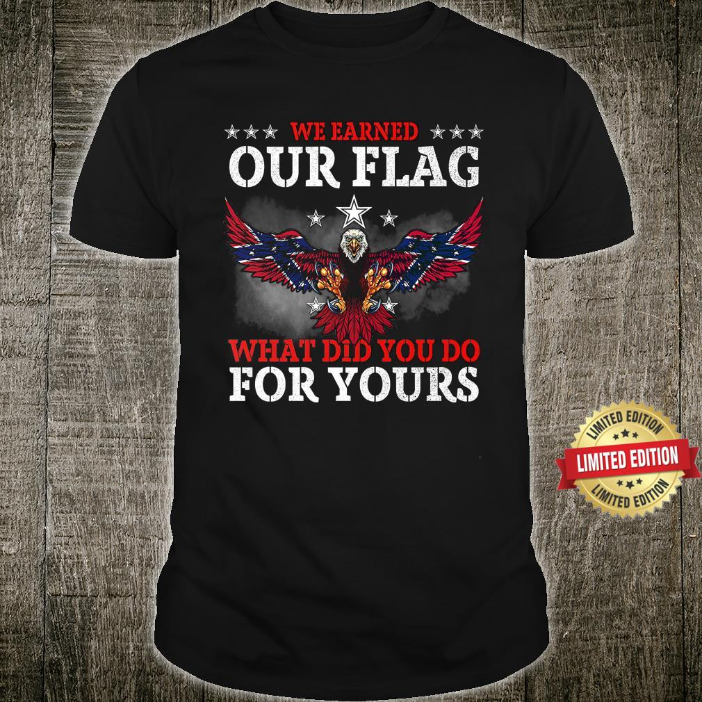 We Earned Our Eagle Flag What Did You Do For Yours Shirt