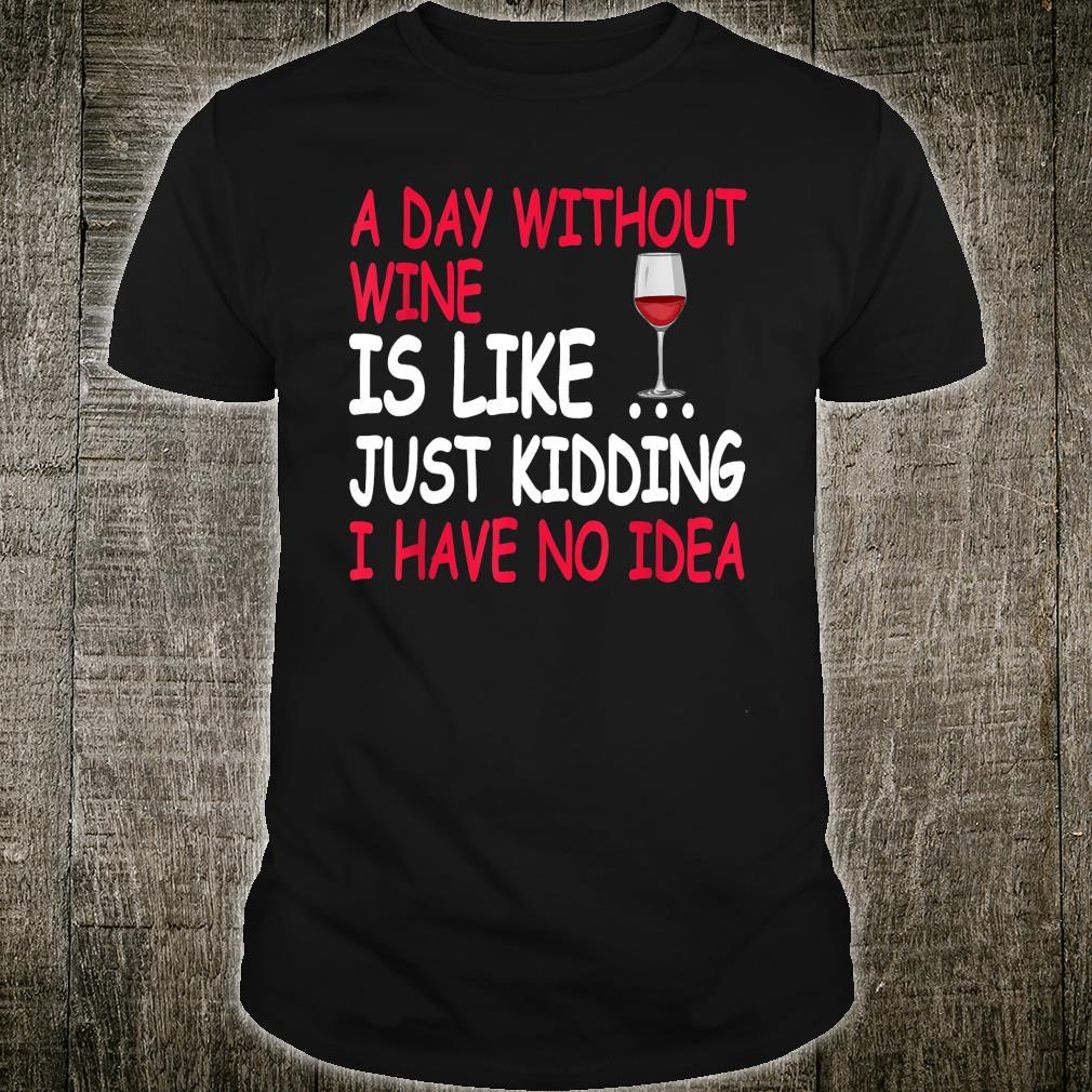 A Day Without Wine Is Like Just Kidding I Have No Idea Shirt