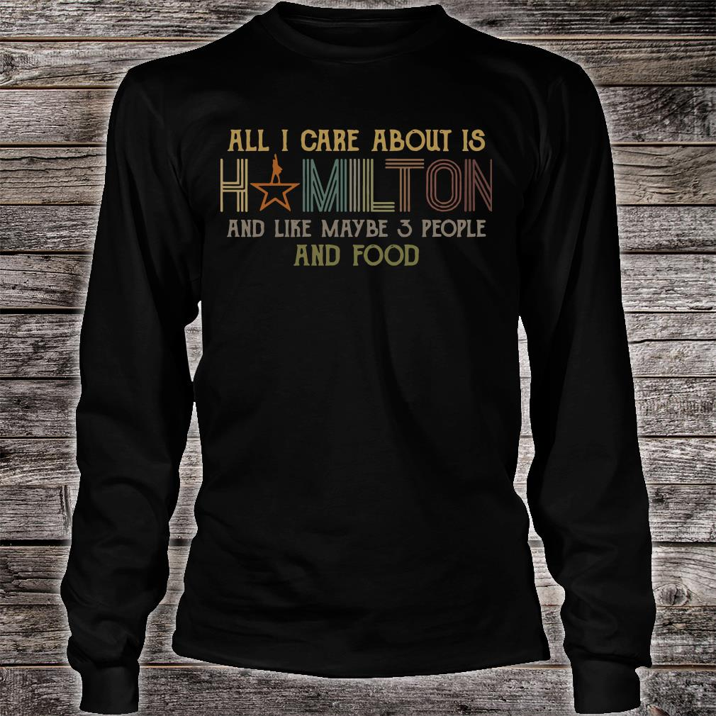 All I care about is hamilton and like maybe 3 people and food shirt Long sleeved