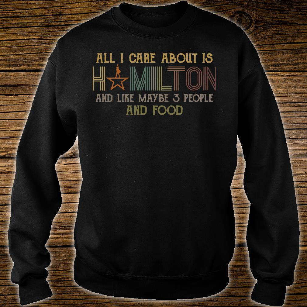 All I care about is hamilton and like maybe 3 people and food shirt sweater