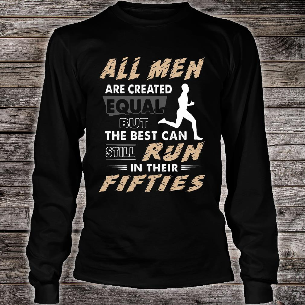 All men are created equal but the best can still run in their fifties shirt long sleeved