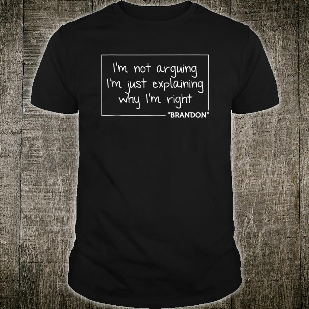 BRANDON I'm Not Arguing I'm Just Explaining Why I'm Right Shirt