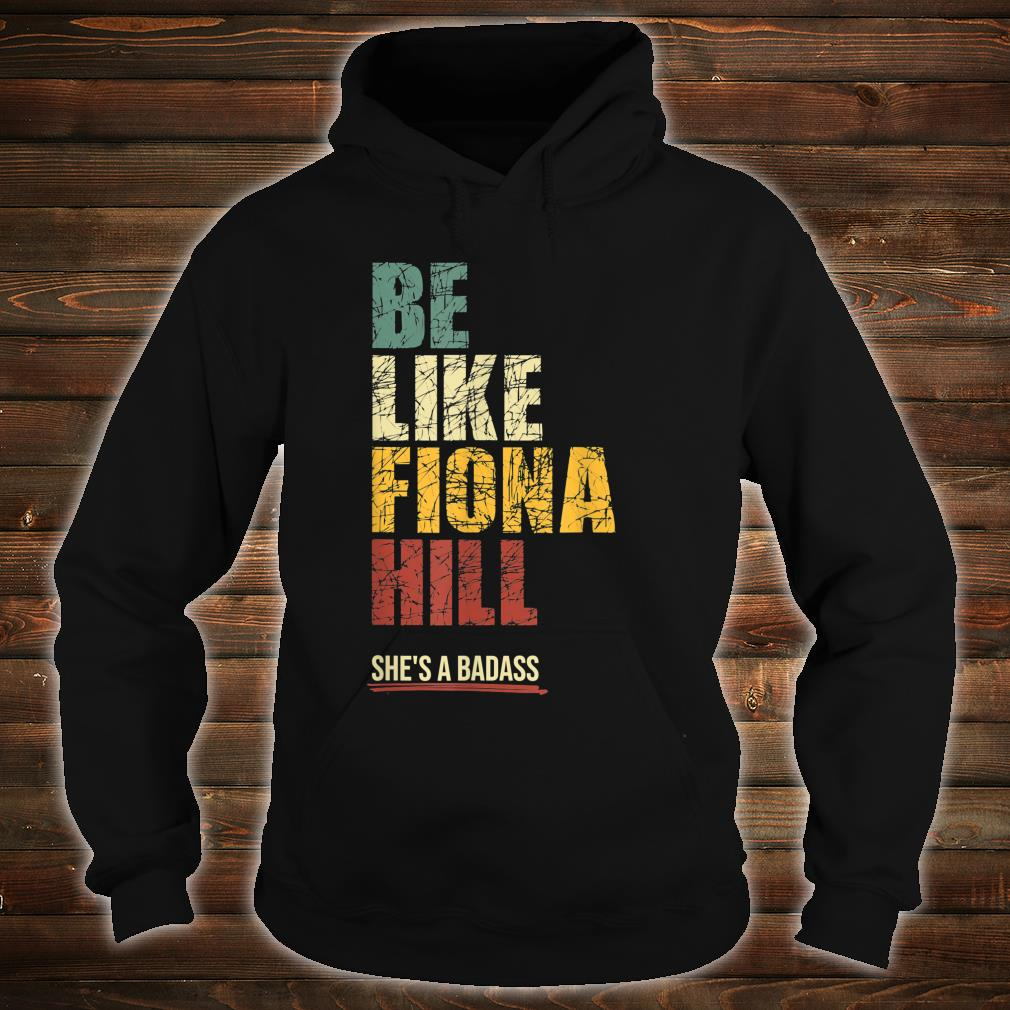 Be Like Fiona Hill Shirt hoodie