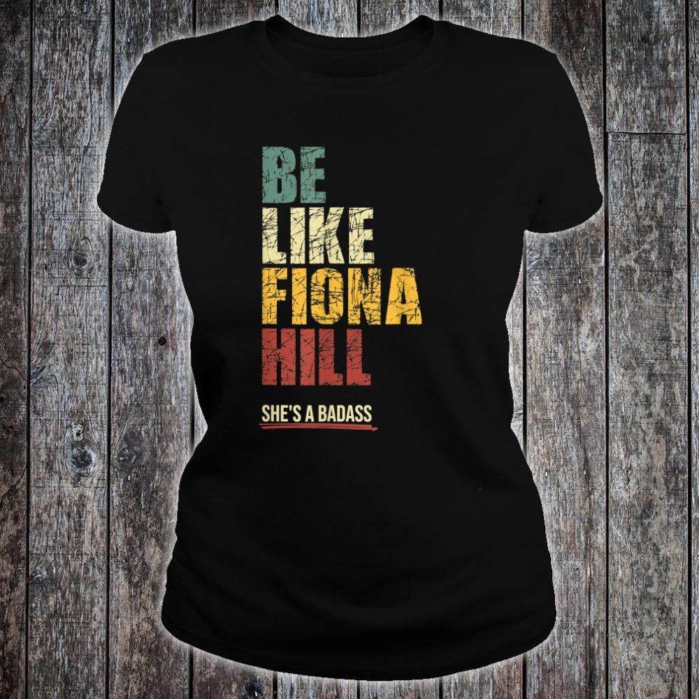 Be Like Fiona Hill Shirt ladies tee