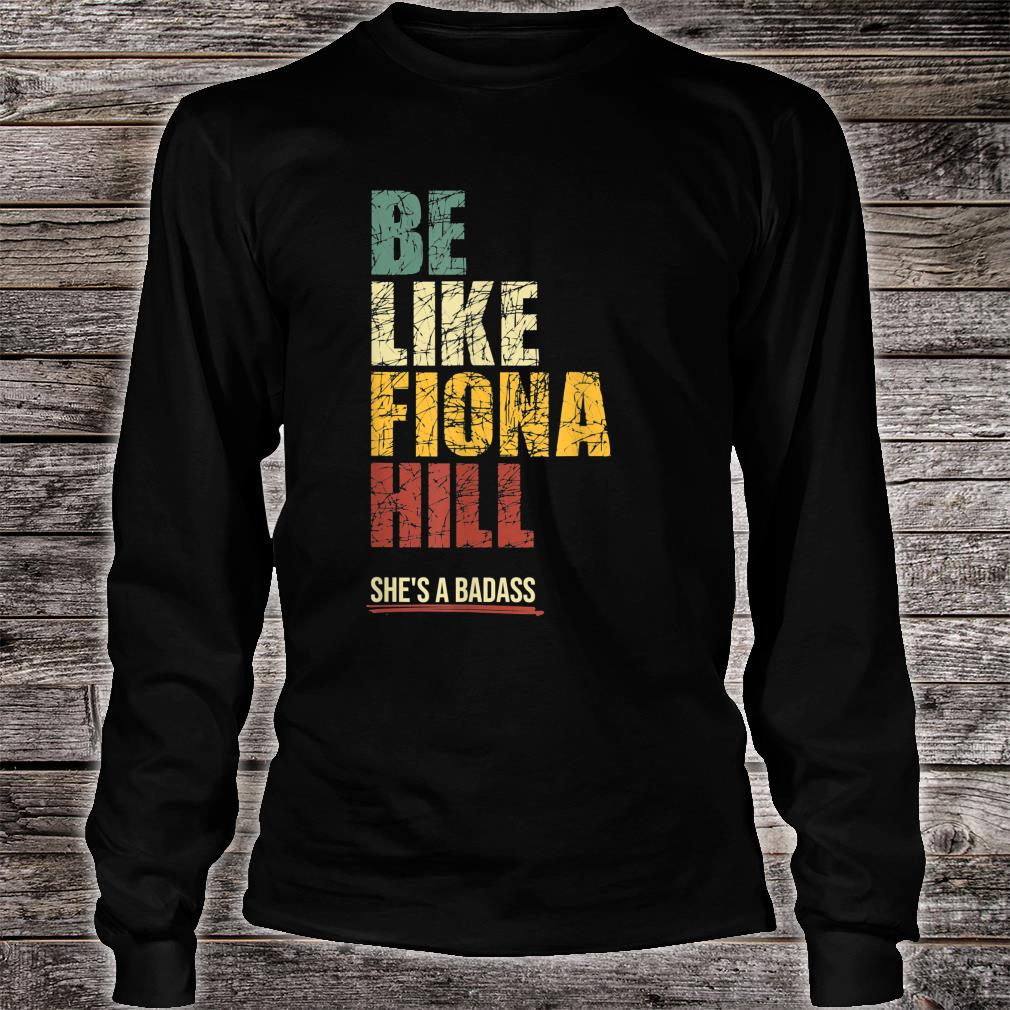 Be Like Fiona Hill Shirt long sleeved