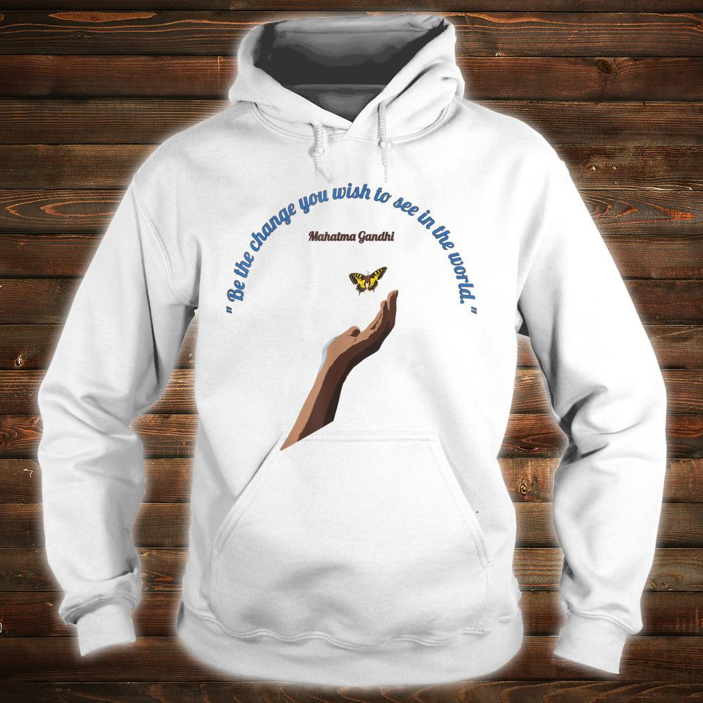 Be The Change You Wish To See in the World Shirt hoodie