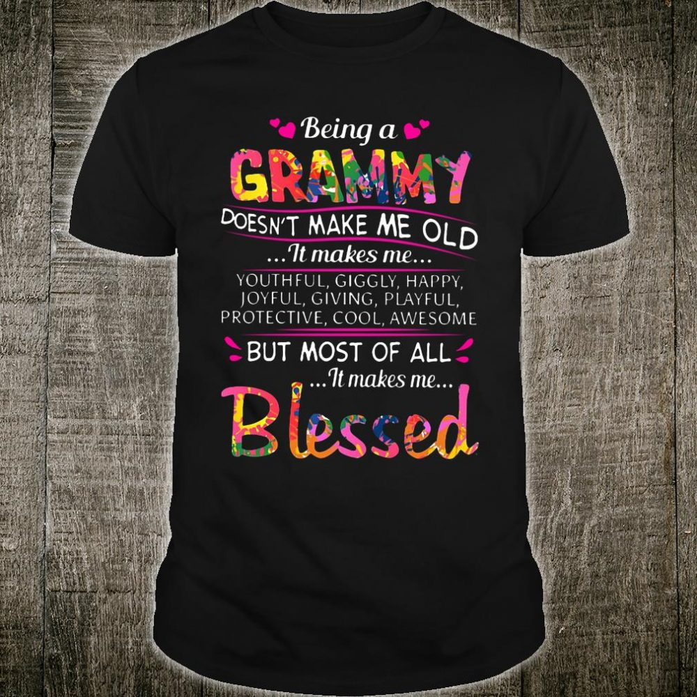 Being a grammy doesn't make me old it makes me youthful giggly but most of all it makes me blessed shirt