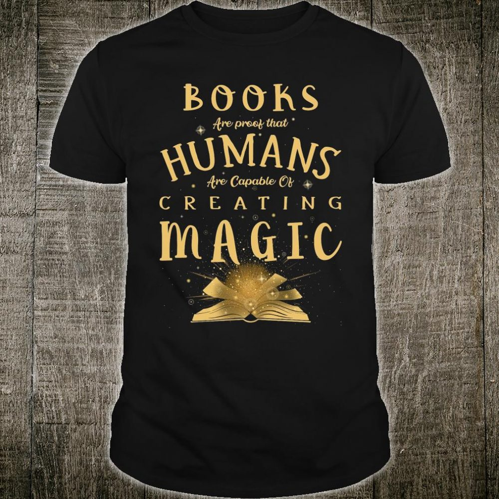 Books are proof that humans are capable of creating magic shirt