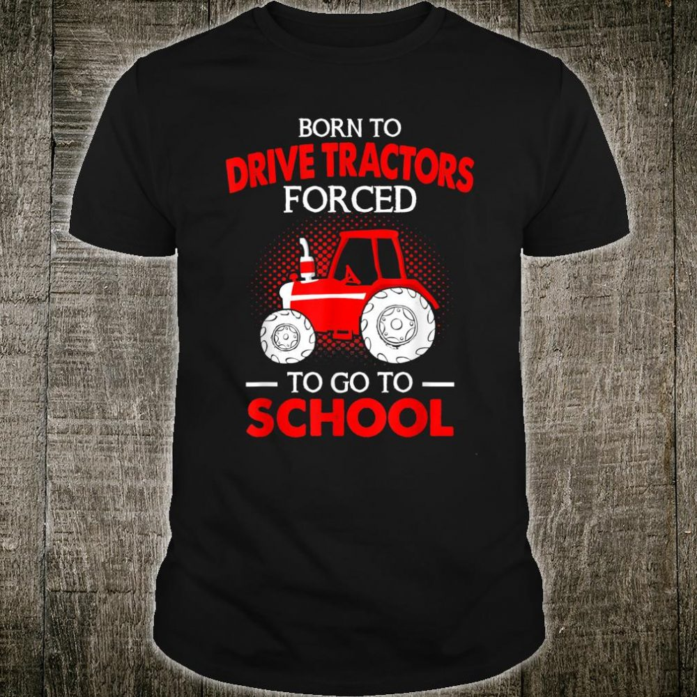 Born To Drive Tractors Forced To Go To School Shirt