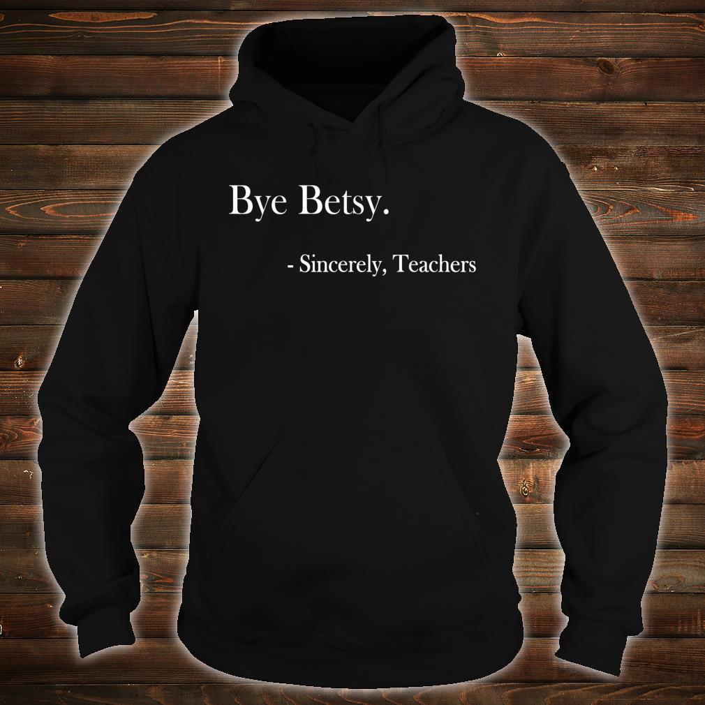 Bye Betsy Sincerely Teachers Shirt hoodie