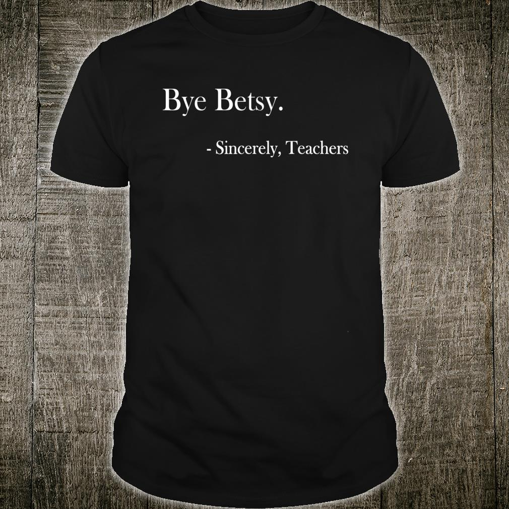 Bye Betsy Sincerely Teachers Shirt