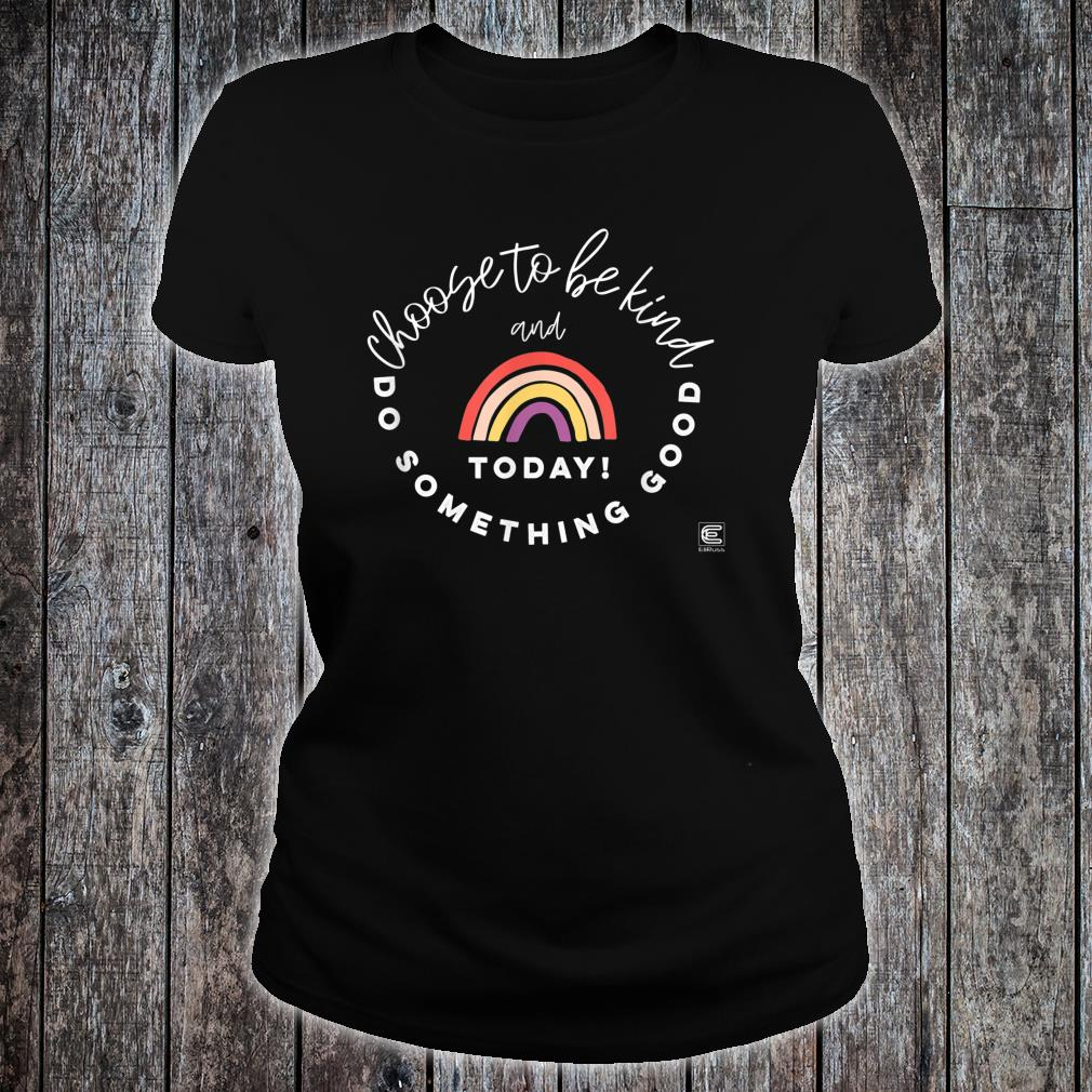 Choose to be Kind and Do Something Good Today Inspirational Shirt ladies tee
