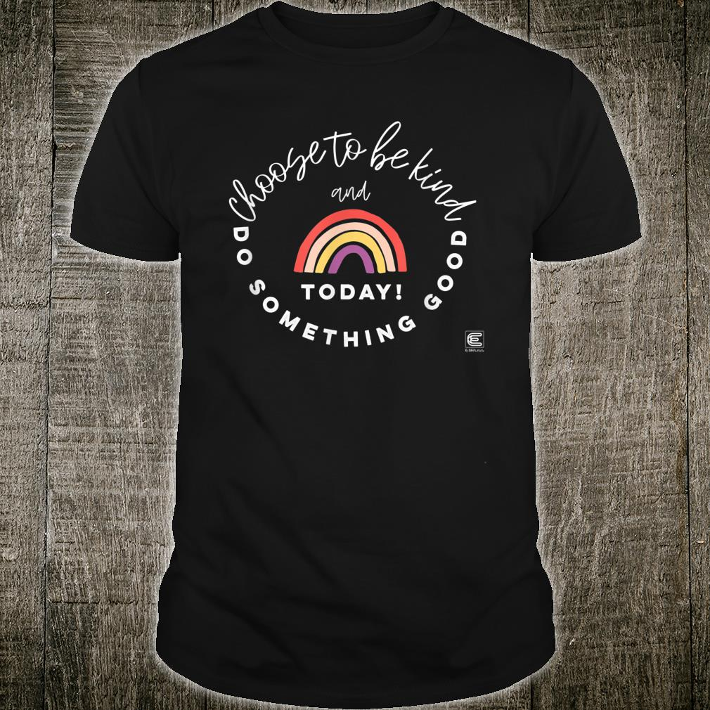 Choose to be Kind and Do Something Good Today Inspirational Shirt