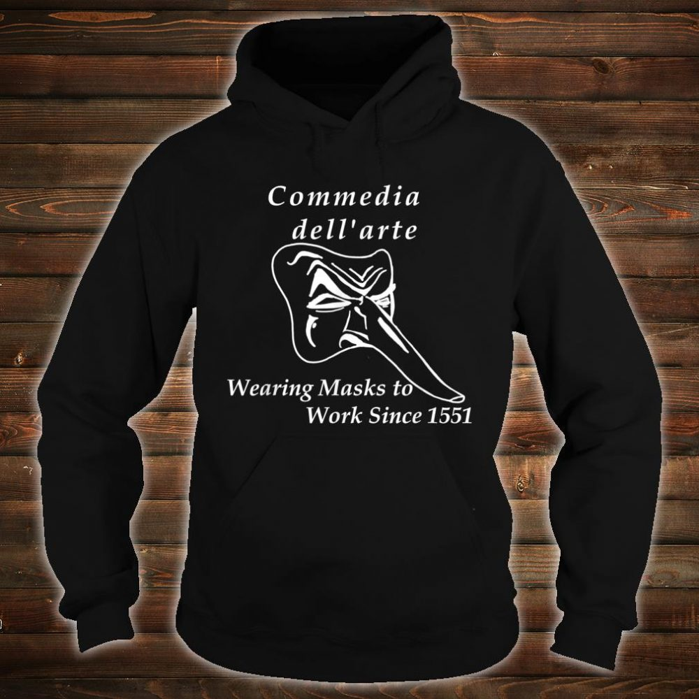 Commedia dell'arte Wearing Masks to Work Since 1551 Shirt hoodie