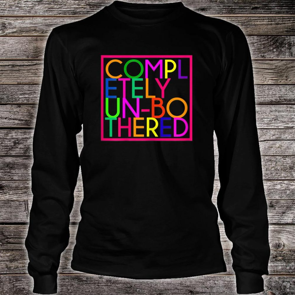 Completely Unbothered Shirt long sleeved