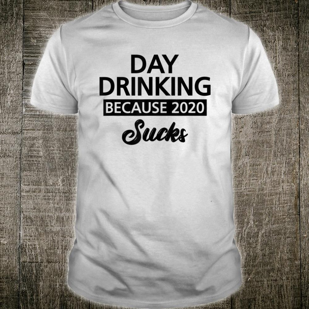 Day Drinking Because 2020 Sucks Signature Shirt