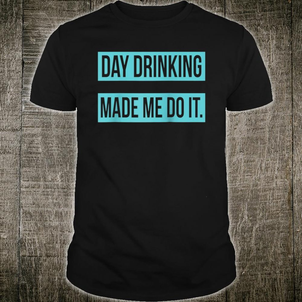 Day Drinking Made Me Do It Shirt