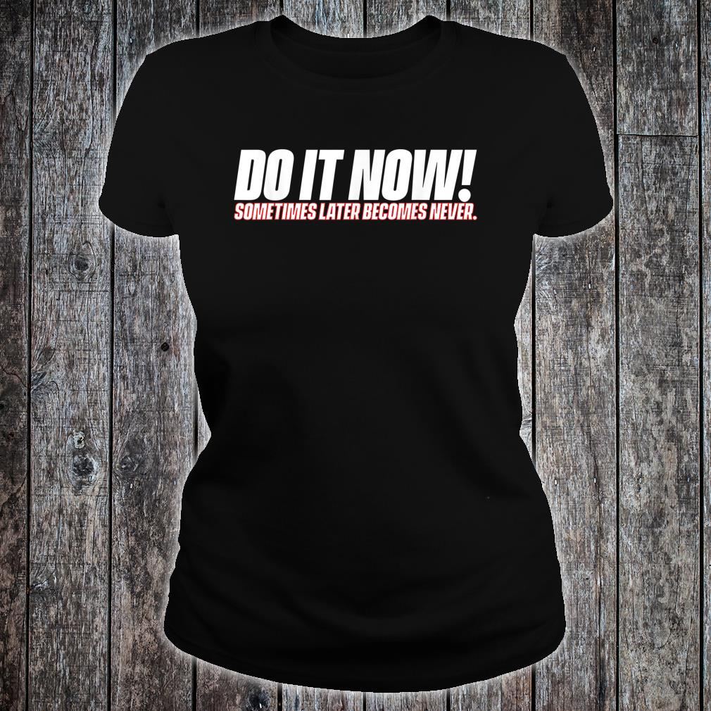 Do It Now Sometimes Later Becomes Never Shirt ladies tee