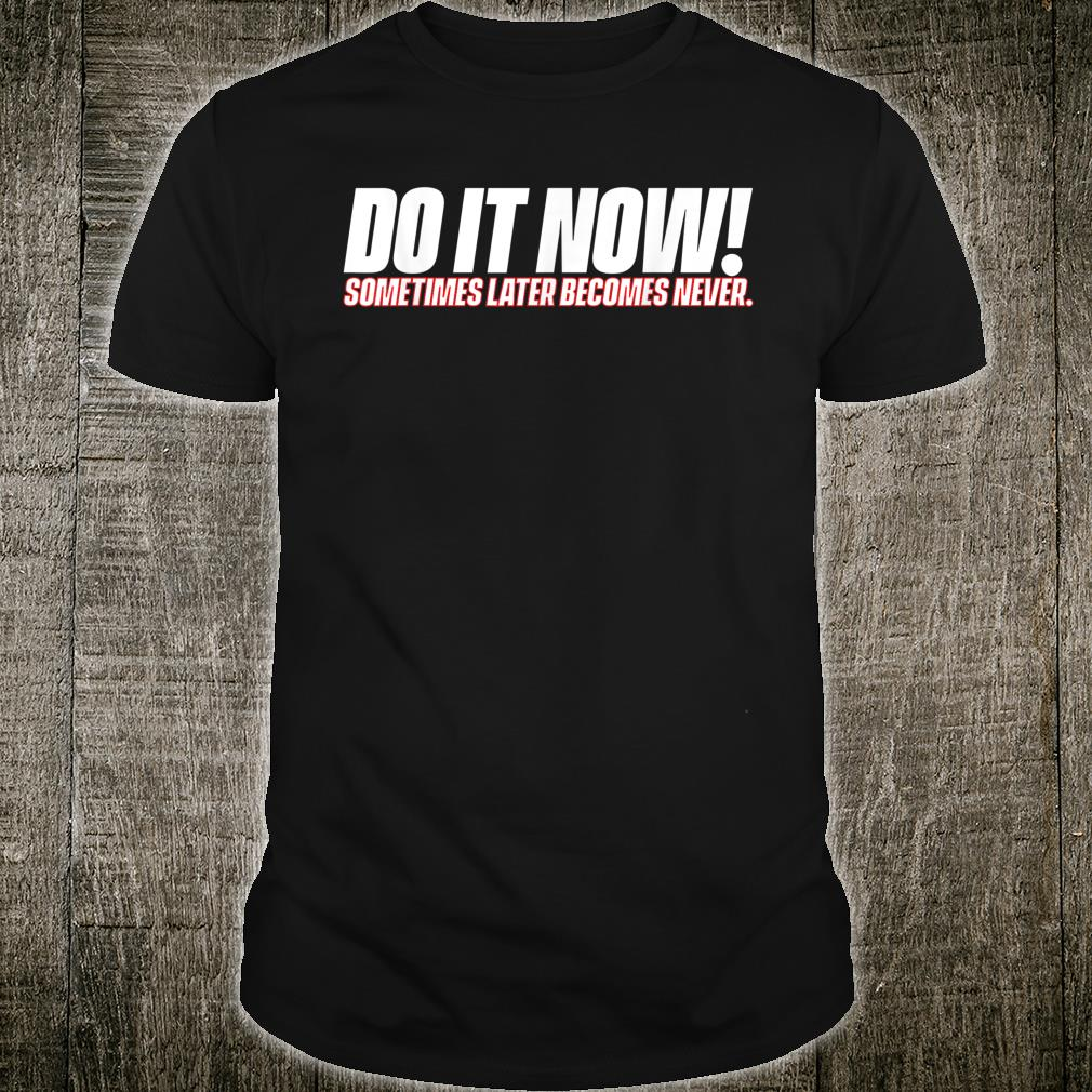 Do It Now Sometimes Later Becomes Never Shirt