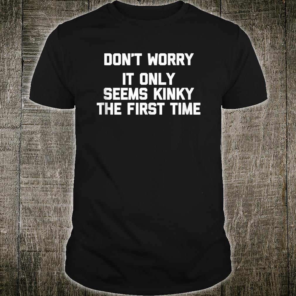 Don't Worry, It Only Seems Kinky The First Time Sex Shirt