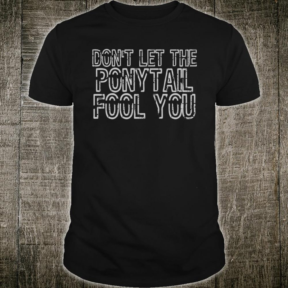 Don't let the ponytail fool you Shirt