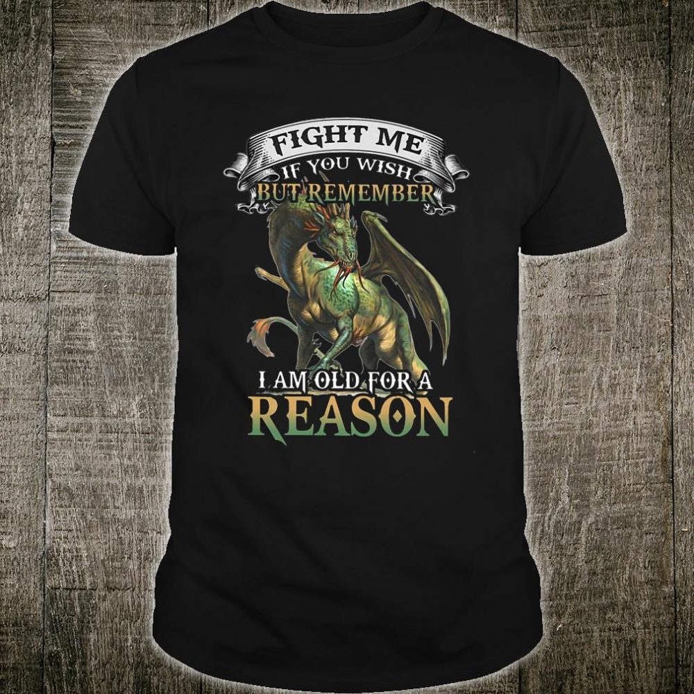 Dragon Fight me if you wish but remember I am old for a reason shirt