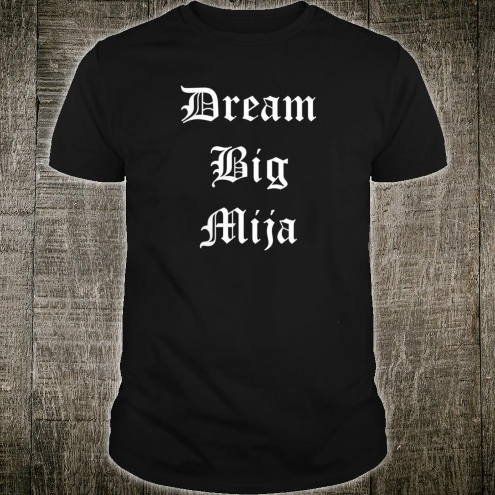 Dream Big Mija Chingona Latina Feminist Shirt