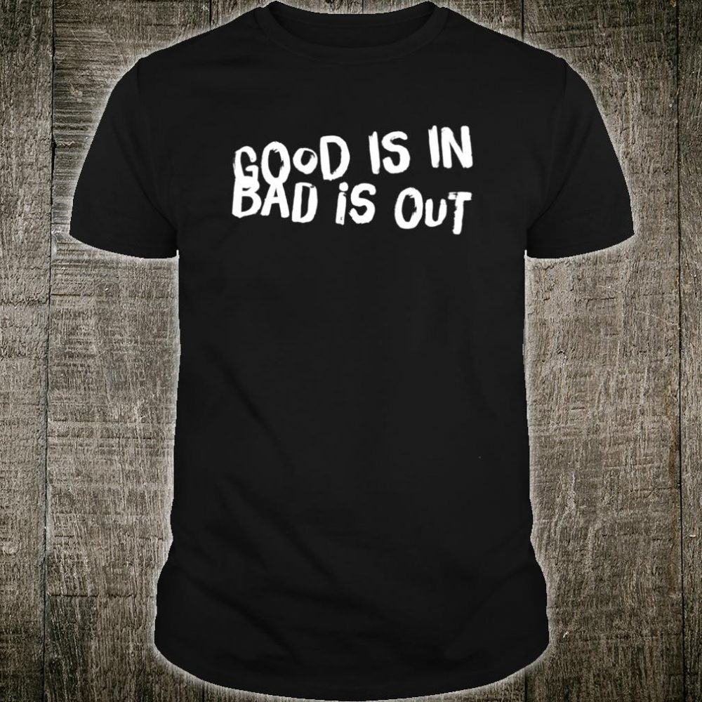 GOOD IS IN, BAD IS OUT Shirt