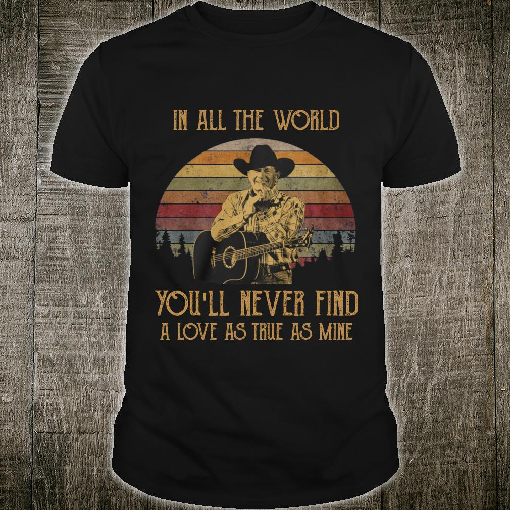 George Strait in all the world you will never find a love shirt