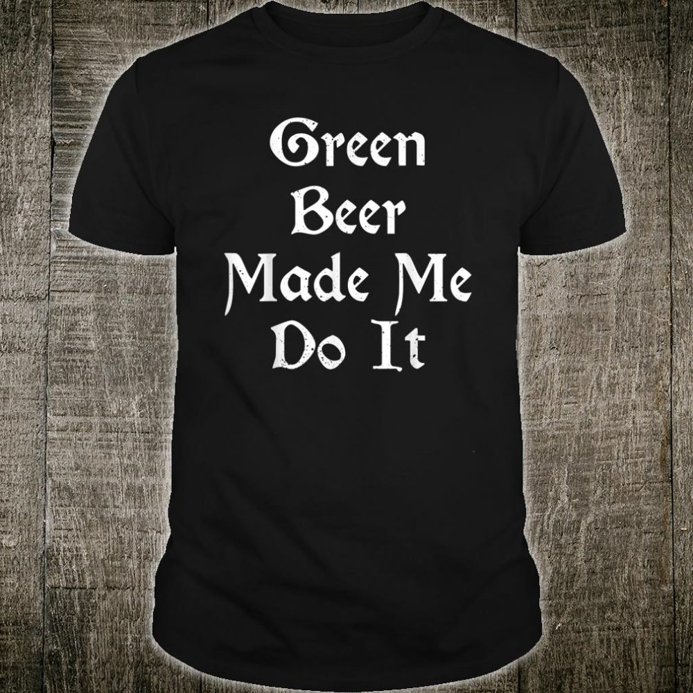 Green Beer Made Me Do It Shirt