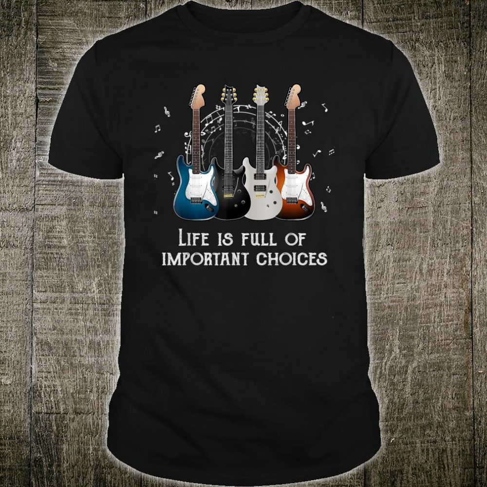 Guitars Lovers Life Is Full Of important Choice Shirt