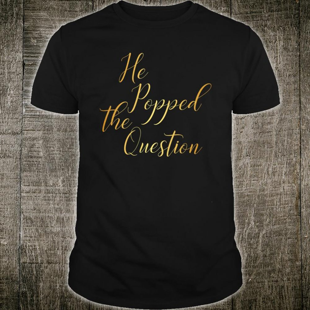 He Popped The Question Shirt