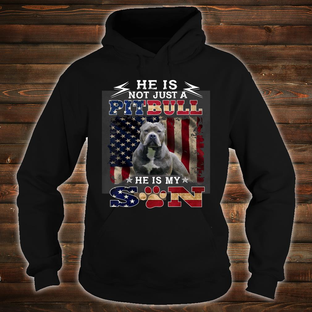 He is not just a pitbull he is my son Shirt hoodie