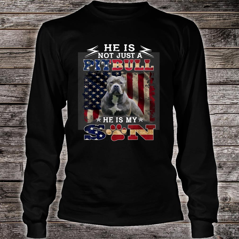 He is not just a pitbull he is my son Shirt Long sleeved