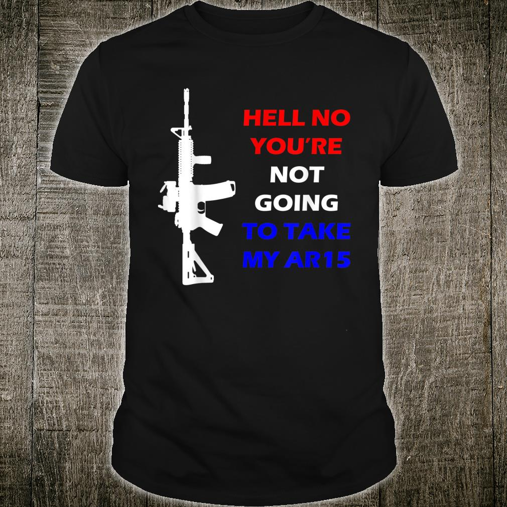 Hell No You're Not Going To Take My AR15 Beto Come And It Shirt
