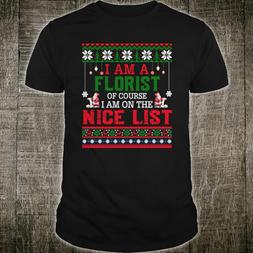 I Am A Florist I Am On The Nice List Ugly Sweater Shirt