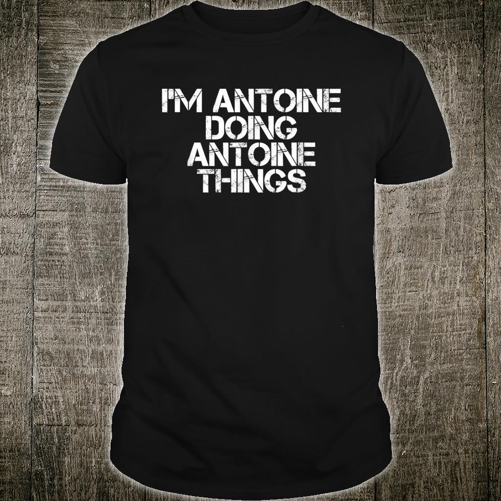 I'M ANTOINE DOING ANTOINE THINGS Birthday Idea Shirt