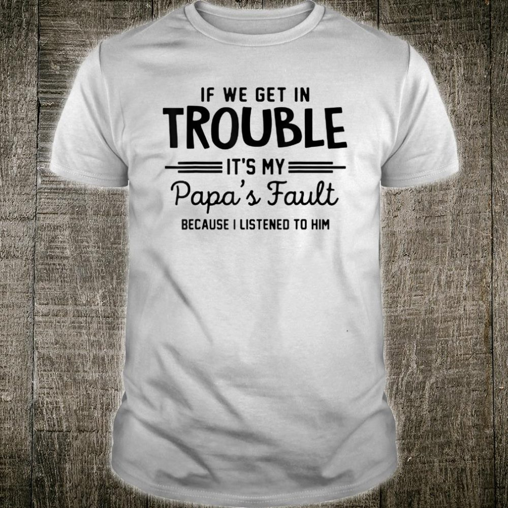 If we get in trouble It's my papa's fault I listened to him Shirt