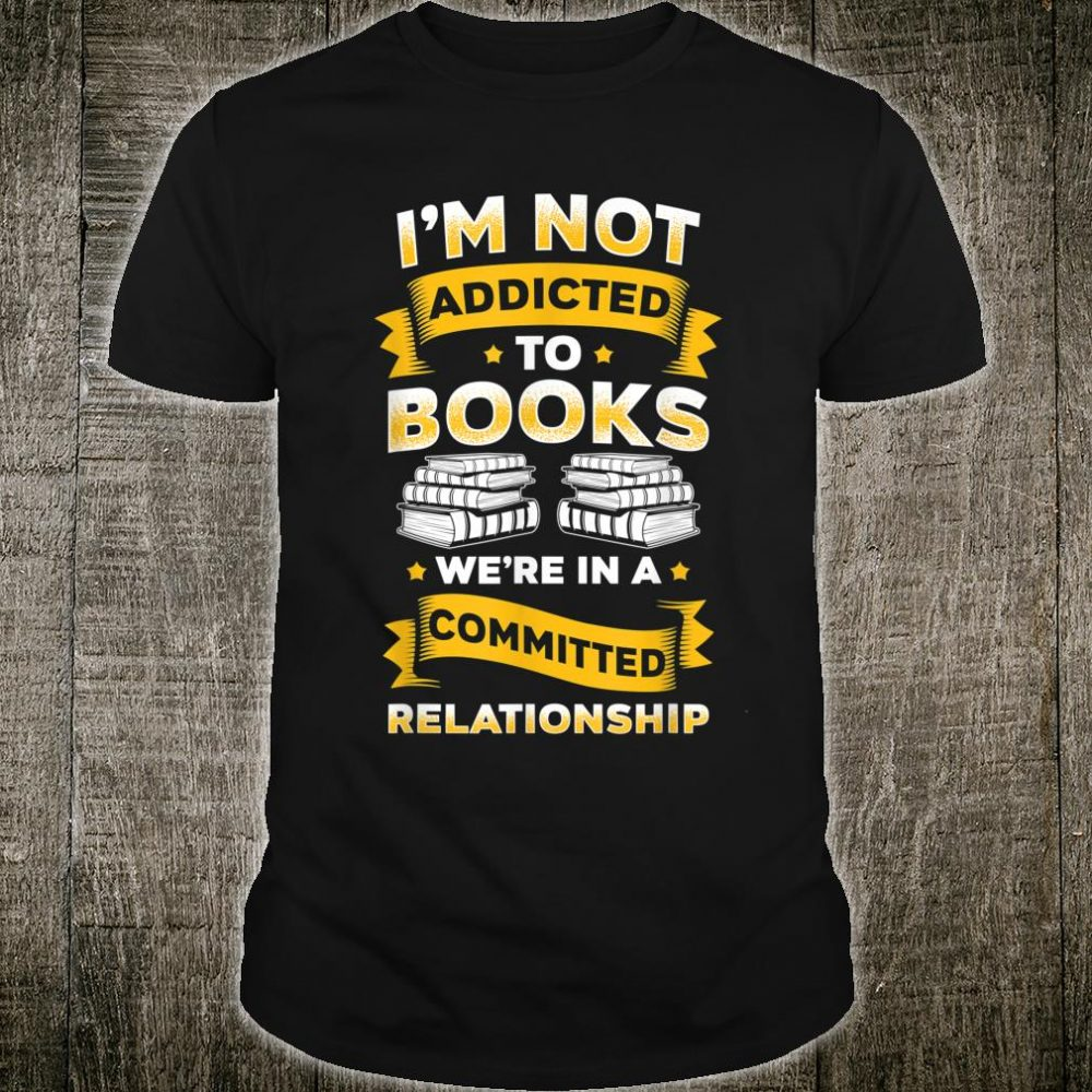 I'm Not Addicted To Books We're In A Committed Relationship Shirt