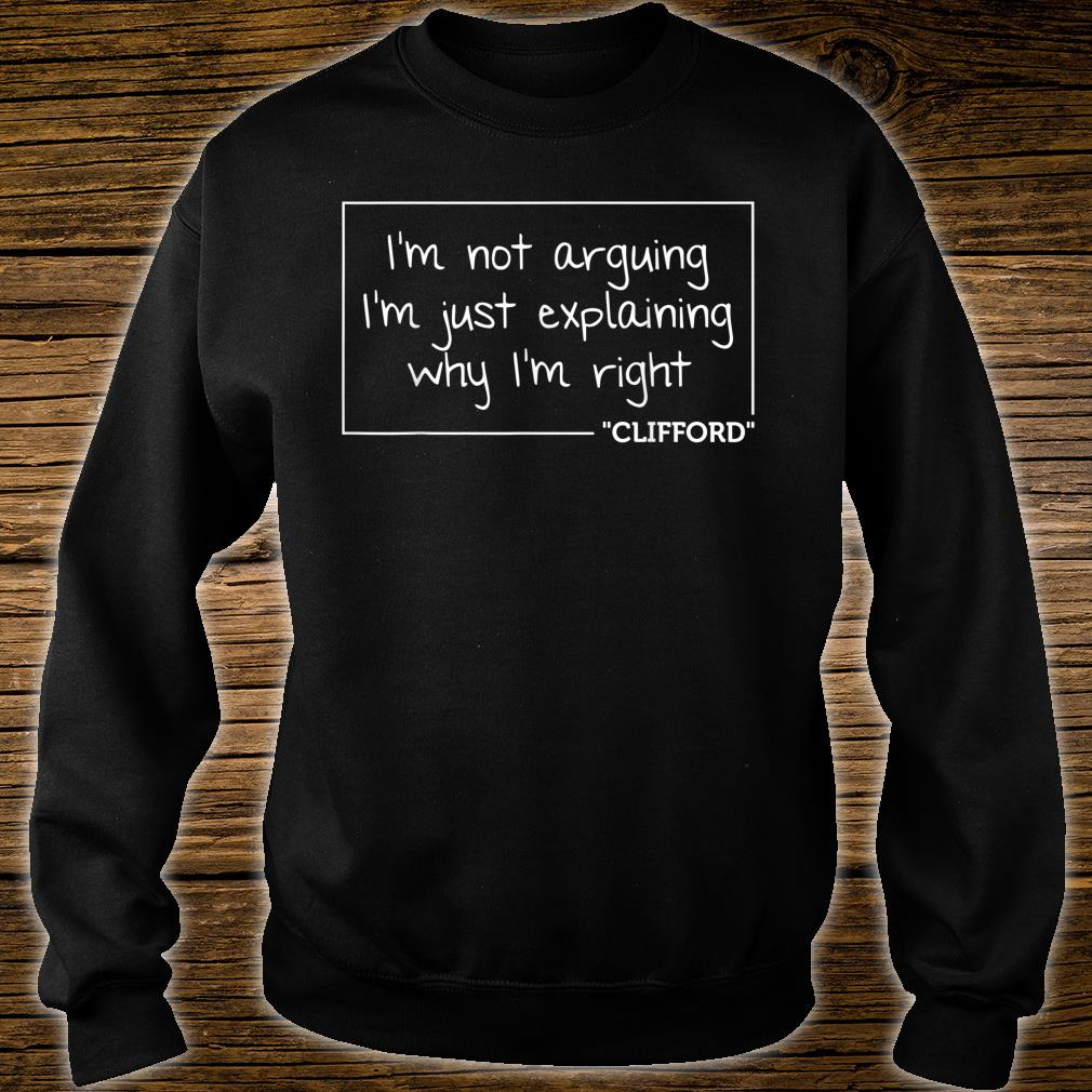 I'm Not Arguing I'm Just Explaining Why I'm Right Clifford Shirt sweater