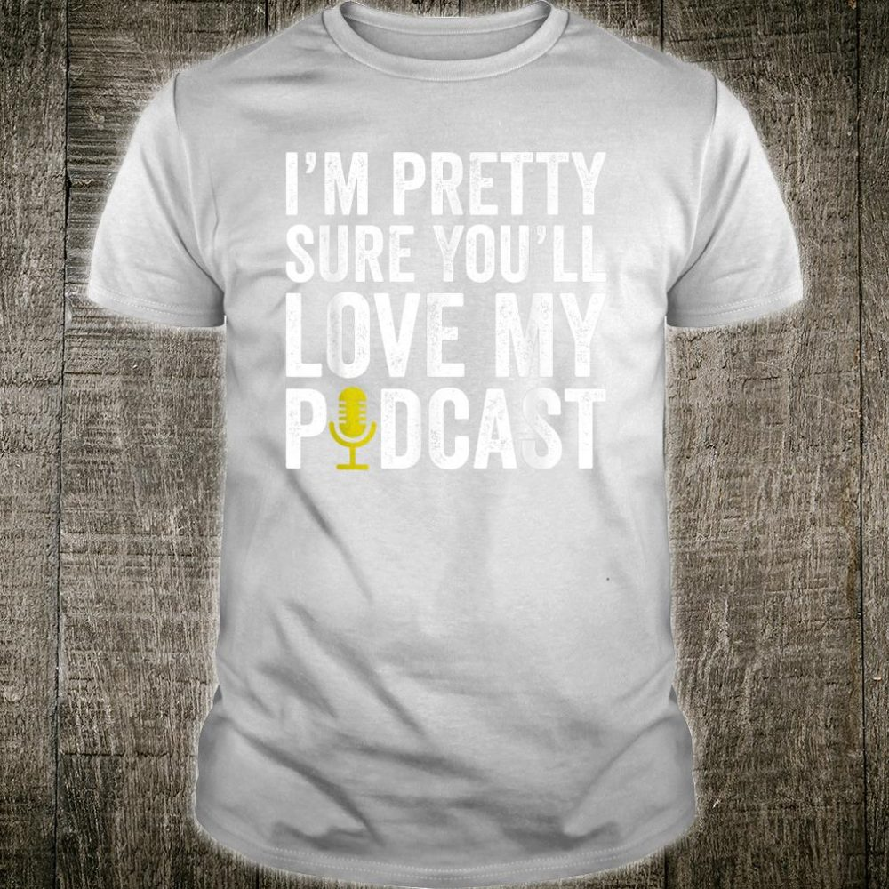 I'm Pretty Sure You'll Love My Podcast Enthusiast Shirt