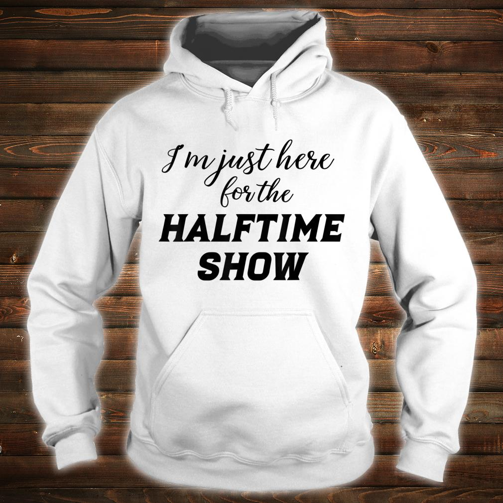 I'm just here for the Halftime Show shirt hoodie