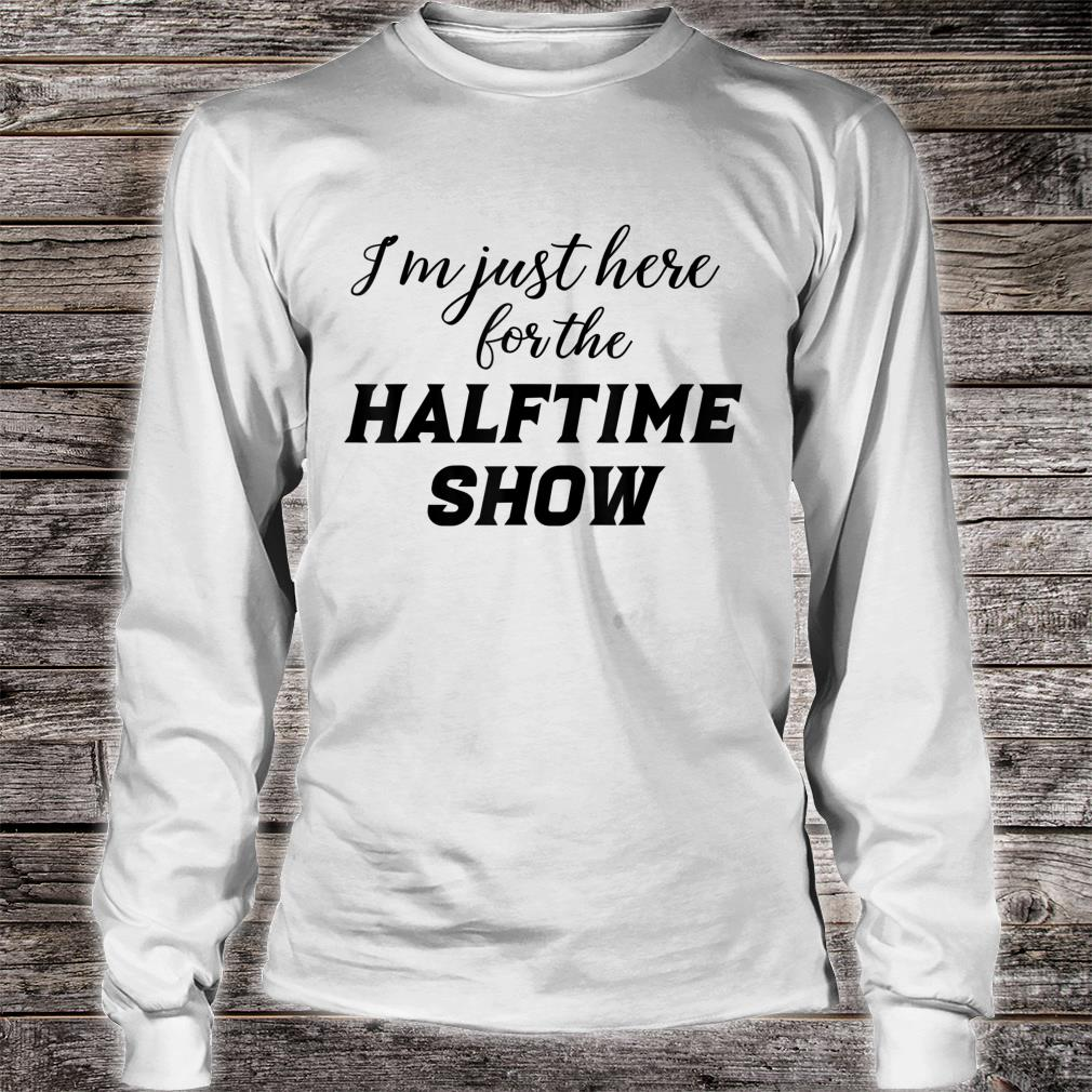 I'm just here for the Halftime Show shirt long sleeved